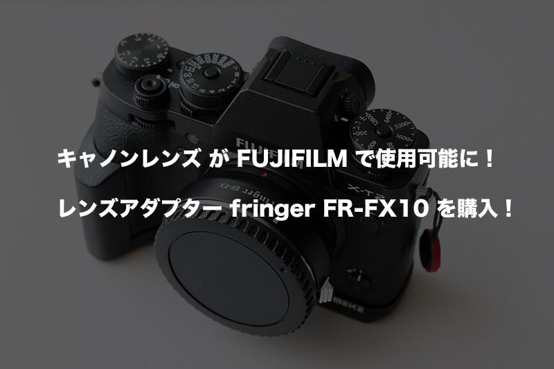 キャノンレンズがFUJIFILMで使用可能に!レンズアダプター fringer FR-FX10 を購入しました!